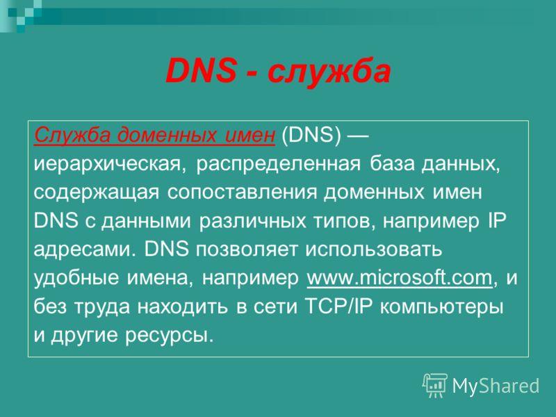 DNS - служба Служба доменных имен (DNS) иерархическая, распределенная база данных, содержащая сопоставления доменных имен DNS с данными различных типов, например IP адресами. DNS позволяет использовать удобные имена, например www.microsoft.com, и без