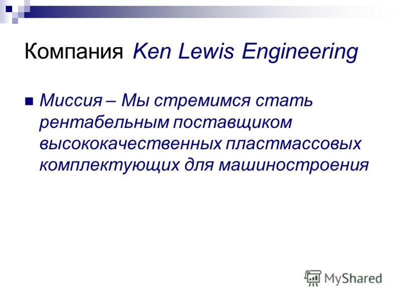 Компания Ken Lewis Engineering Миссия – Мы стремимся стать рентабельным поставщиком высококачественных пластмассовых комплектующих для машиностроения