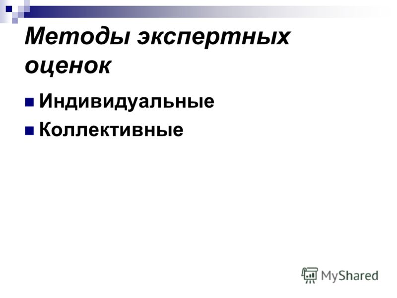 Методы экспертных оценок Индивидуальные Коллективные