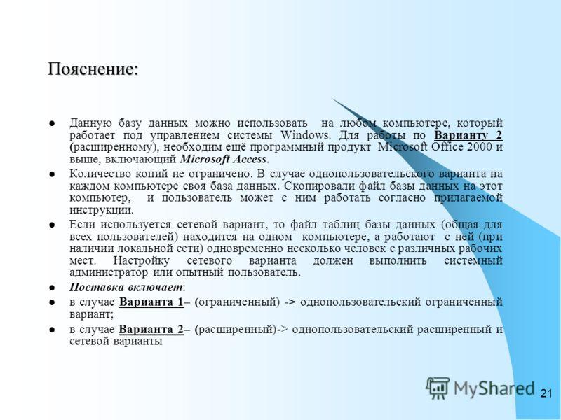 20 Поставка базы данных: Поставка базы данных включает: Файл базы данных (mdb-файл, например, «Ученик_2011_2012.mdb»). Инструкцию по работе с ней (doc-файл, например, «Инструкция_по_БД_ Ученик.doc»). База данных поставляется бесплатно. Оплачиваются т