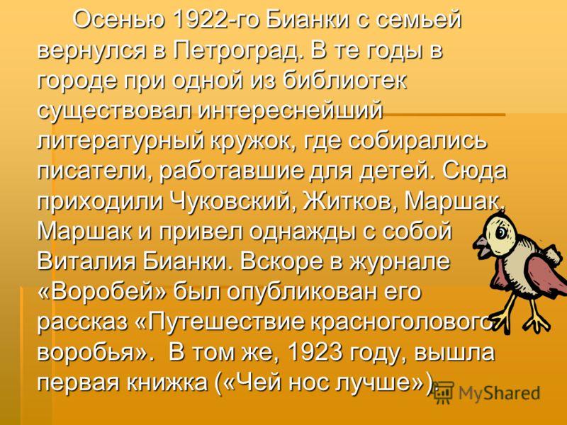 Осенью 1922-го Бианки с семьей вернулся в Петроград. В те годы в городе при одной из библиотек существовал интереснейший литературный кружок, где собирались писатели, работавшие для детей. Сюда приходили Чуковский, Житков, Маршак. Маршак и привел одн