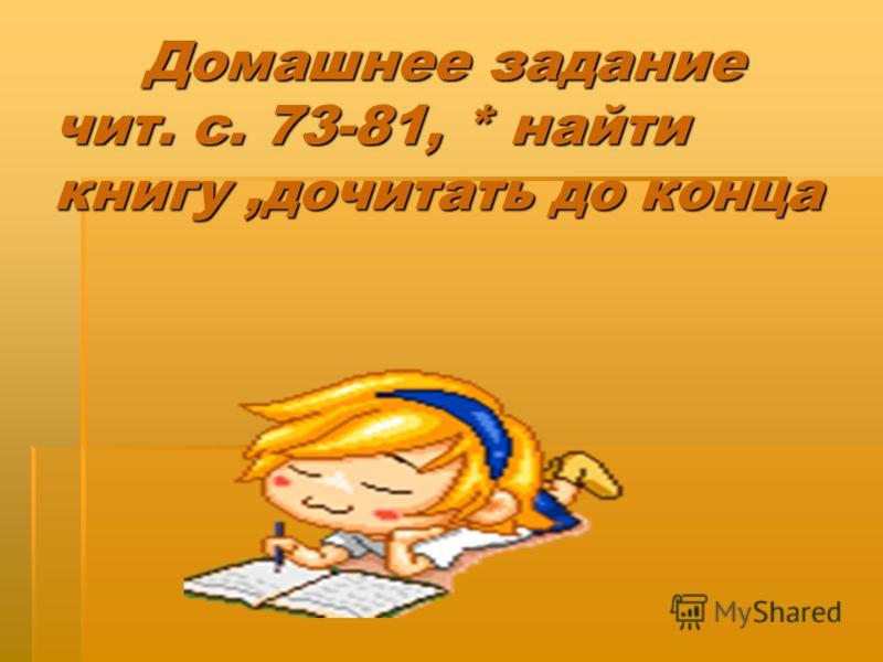 Домашнее задание чит. с. 73-81, * найти книгу,дочитать до конца Домашнее задание чит. с. 73-81, * найти книгу,дочитать до конца