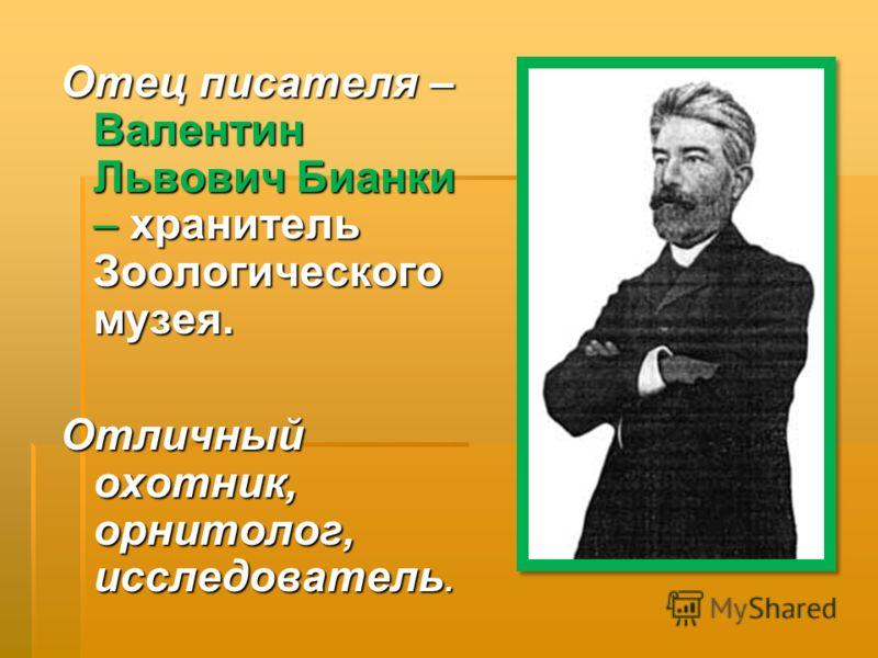Отец писателя – Валентин Львович Бианки – хранитель Зоологического музея. Отличный охотник, орнитолог, исследователь.