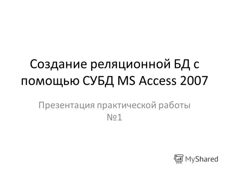 Создание реляционной БД с помощью СУБД MS Access 2007 Презентация практической работы 1