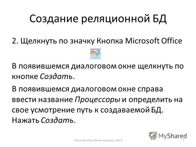 Создание реляционной БД 2. Щелкнуть по значку Кнопка Microsoft Office В появившемся диалоговом окне щелкнуть по кнопке Создать. В появившемся диалоговом окне справа ввести название Процессоры и определить на свое усмотрение путь к создаваемой БД. Наж
