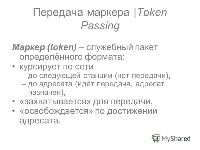 12 Передача маркера |Token Passing Маркер (token) – служебный пакет определённого формата: курсирует по сети –до следующей станции (нет передачи), –до адресата (идёт передача, адресат назначен), «захватывается» для передачи, «освобождается» по достиж