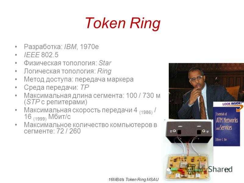 17 Token Ring Разработка: IBM, 1970е IEEE 802.5 Физическая топология: Star Логическая топология: Ring Метод доступа: передача маркера Среда передачи: TP Максимальная длина сегмента: 100 / 730 м (STP с репитерами) Максимальная скорость передачи 4 (198