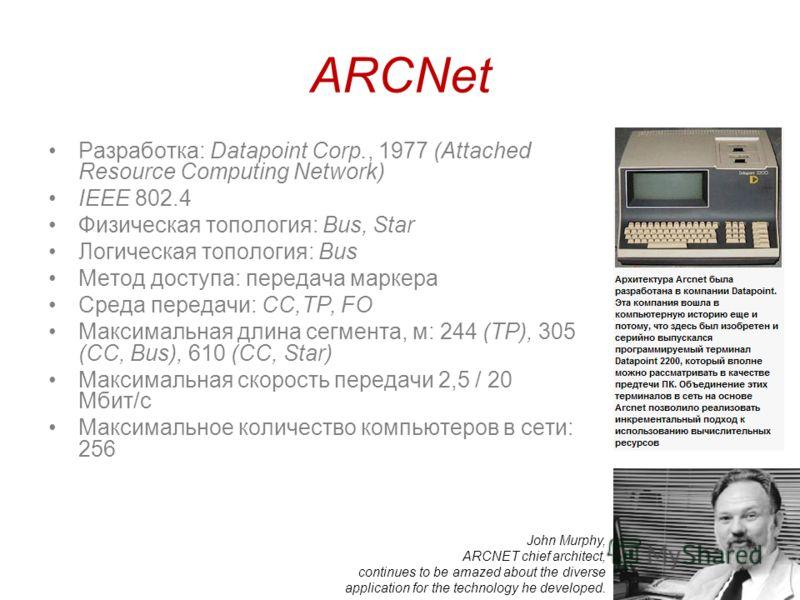 18 ARCNet Разработка: Datapoint Corp., 1977 (Attached Resource Computing Network) IEEE 802.4 Физическая топология: Bus, Star Логическая топология: Bus Метод доступа: передача маркера Среда передачи: СС,TP, FO Максимальная длина сегмента, м: 244 (TP),