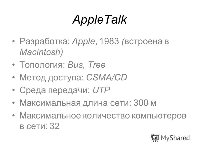 19 AppleTalk Разработка: Apple, 1983 (встроена в Macintosh) Топология: Bus, Tree Метод доступа: CSMA/CD Среда передачи: UTP Максимальная длина сети: 300 м Максимальное количество компьютеров в сети: 32
