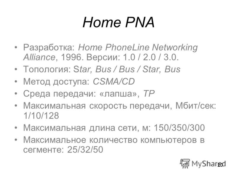 20 Home PNA Разработка: Home PhoneLine Networking Alliance, 1996. Версии: 1.0 / 2.0 / 3.0. Топология: Star, Bus / Bus / Star, Bus Метод доступа: CSMA/CD Среда передачи: «лапша», TP Максимальная скорость передачи, Мбит/сек: 1/10/128 Максимальная длина