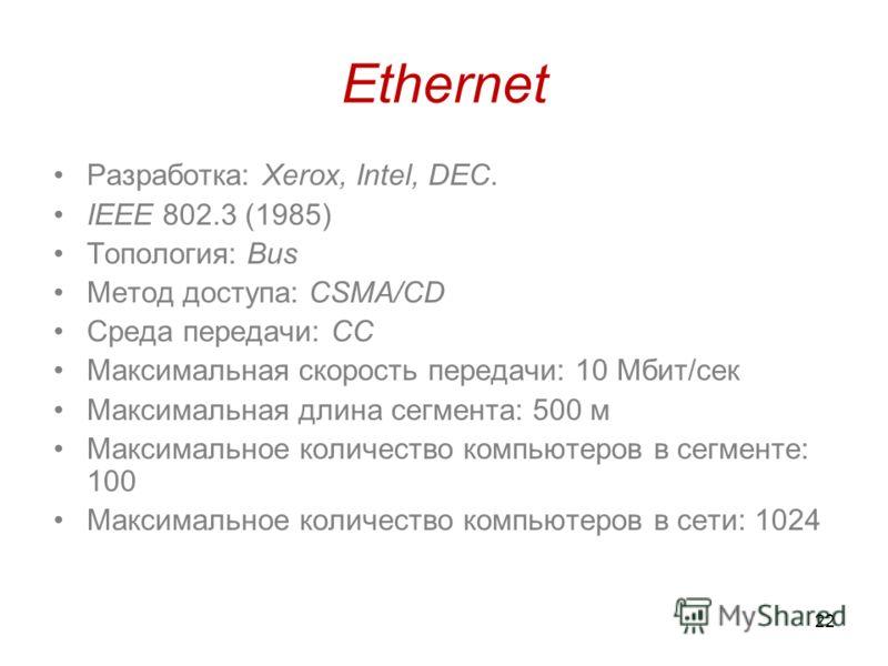 22 Ethernet Разработка: Xerox, Intel, DEC. IEEE 802.3 (1985) Топология: Bus Метод доступа: CSMA/CD Среда передачи: СС Максимальная скорость передачи: 10 Мбит/сек Максимальная длина сегмента: 500 м Максимальное количество компьютеров в сегменте: 100 М