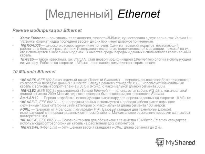 23 [Медленный] Ethernet Ранние модификации Ethernet Xerox Ethernet оригинальная технология, скорость 3Мбит/с, существовала в двух вариантах Version 1 и Version 2, формат кадра последней версии до сих пор имеет широкое применение. 10BROAD36 широкого р