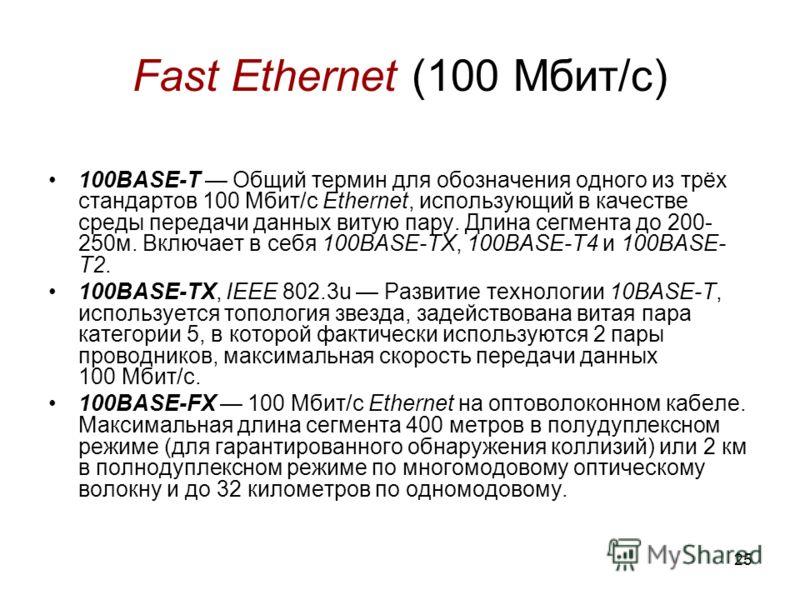 25 Fast Ethernet (100 Мбит/с) 100BASE-T Общий термин для обозначения одного из трёх стандартов 100 Мбит/с Ethernet, использующий в качестве среды передачи данных витую пару. Длина сегмента до 200- 250м. Включает в себя 100BASE-TX, 100BASE-T4 и 100BAS