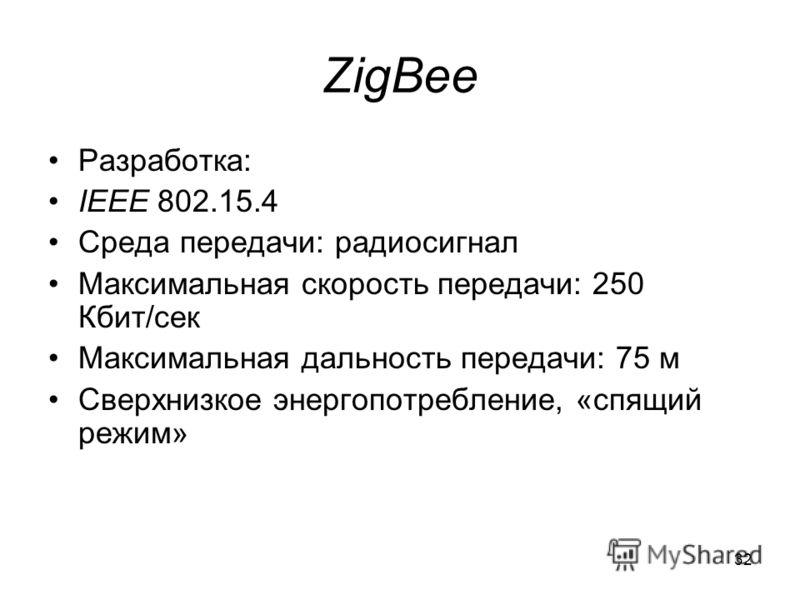 32 ZigBee Разработка: IEEE 802.15.4 Среда передачи: радиосигнал Максимальная скорость передачи: 250 Кбит/сек Максимальная дальность передачи: 75 м Сверхнизкое энергопотребление, «спящий режим»