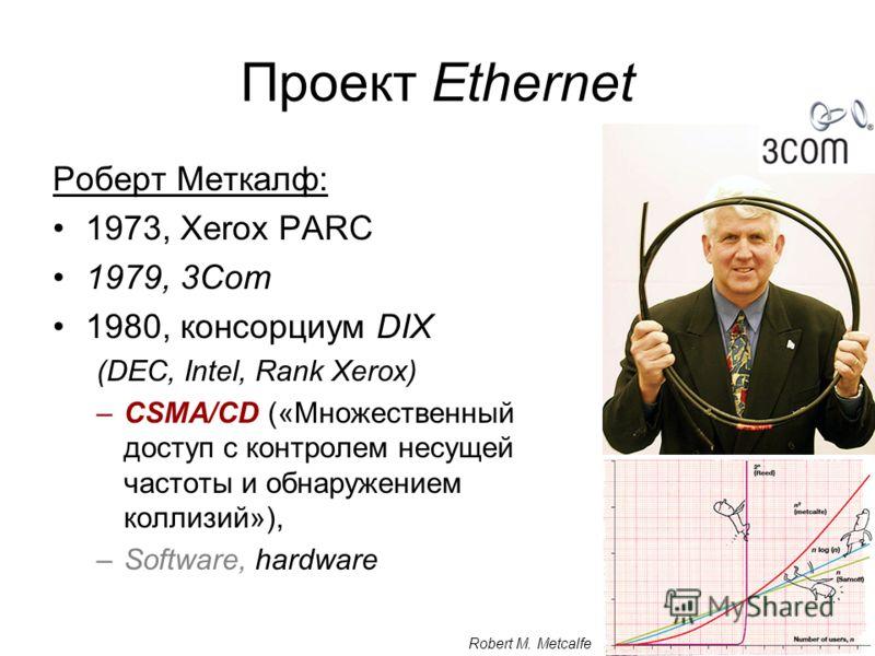 4 Проект Ethernet Роберт Меткалф: 1973, Xerox PARC 1979, 3Com 1980, консорциум DIX (DEC, Intel, Rank Xerox) –CSMA/CD («Множественный доступ с контролем несущей частоты и обнаружением коллизий»), –Software, hardware Robert M. Metcalfe