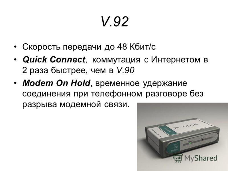 46 V.92 Скорость передачи до 48 Кбит/с Quick Connect, коммутация с Интернетом в 2 раза быстрее, чем в V.90 Modem On Hold, временное удержание соединения при телефонном разговоре без разрыва модемной связи.