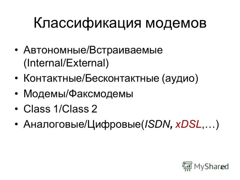 47 Классификация модемов Автономные/Встраиваемые (Internal/External) Контактные/Бесконтактные (аудио) Модемы/Факсмодемы Class 1/Class 2 Аналоговые/Цифровые(ISDN, xDSL,…)