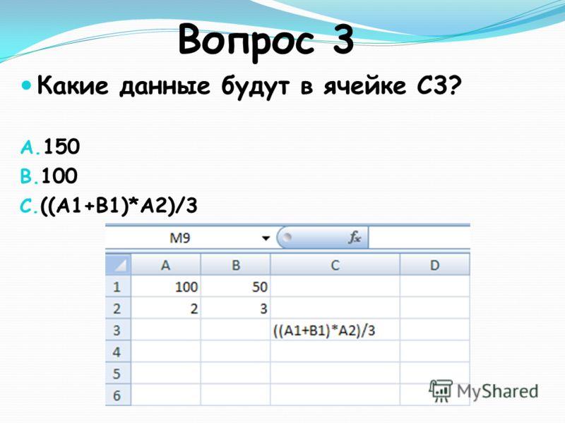 Вопрос 3 Какие данные будут в ячейке С3? A. 150 B. 100 C. ((A1+B1)*A2)/3