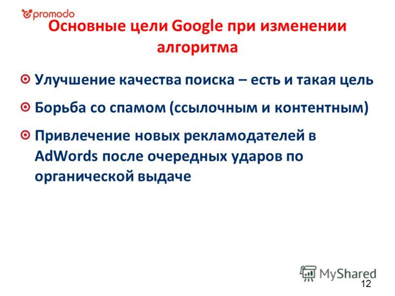 Основные цели Google при изменении алгоритма Улучшение качества поиска – есть и такая цель Борьба со спамом (ссылочным и контентным) Привлечение новых рекламодателей в AdWords после очередных ударов по органической выдаче 12