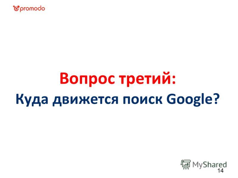 Вопрос третий: Куда движется поиск Google? 14