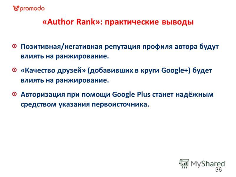«Author Rank»: практические выводы Позитивная/негативная репутация профиля автора будут влиять на ранжирование. «Качество друзей» (добавивших в круги Google+) будет влиять на ранжирование. Авторизация при помощи Google Plus станет надёжным средством