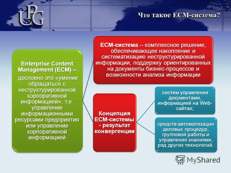Enterprise Content Management (ECM) – дословно это «умение обращаться с неструктурированной корпоративной информацией», т.е. управление информационными ресурсами предприятия или управление корпоративной информацией дословно это «умение обращаться с н