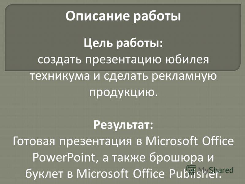 Описание работы Цель работы: создать презентацию юбилея техникума и сделать рекламную продукцию. Результат: Готовая презентация в Microsoft Office PowerPoint, а также брошюра и буклет в Microsoft Office Publisher.