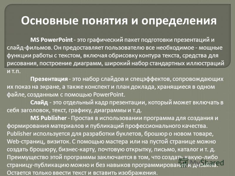 Основные понятия и определения MS PowerPoint - это графический пакет подготовки презентаций и слайд-фильмов. Он предоставляет пользователю все необходимое - мощные функции работы с текстом, включая обрисовку контура текста, средства для рисования, по
