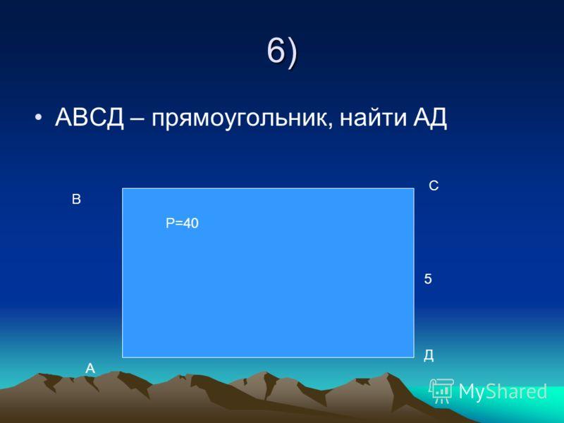 6) АВСД – прямоугольник, найти АД А В С Д Р=40 5