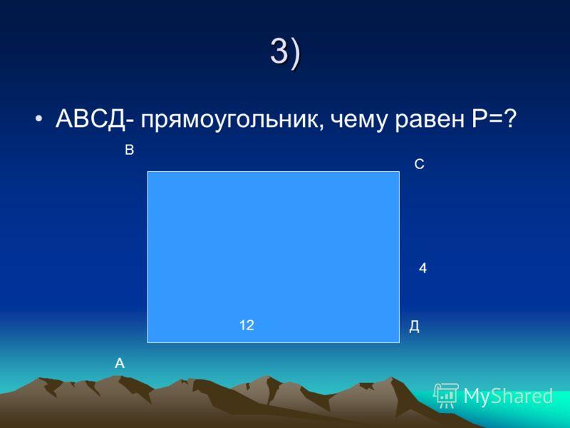 3) АВСД- прямоугольник, чему равен Р=? 4 12 А В С Д