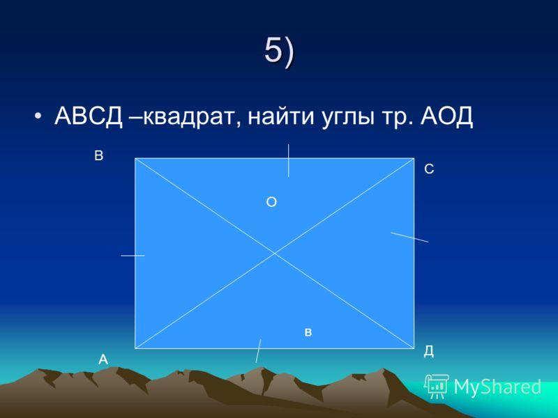 5) АВСД –квадрат, найти углы тр. АОД в А В С Д О