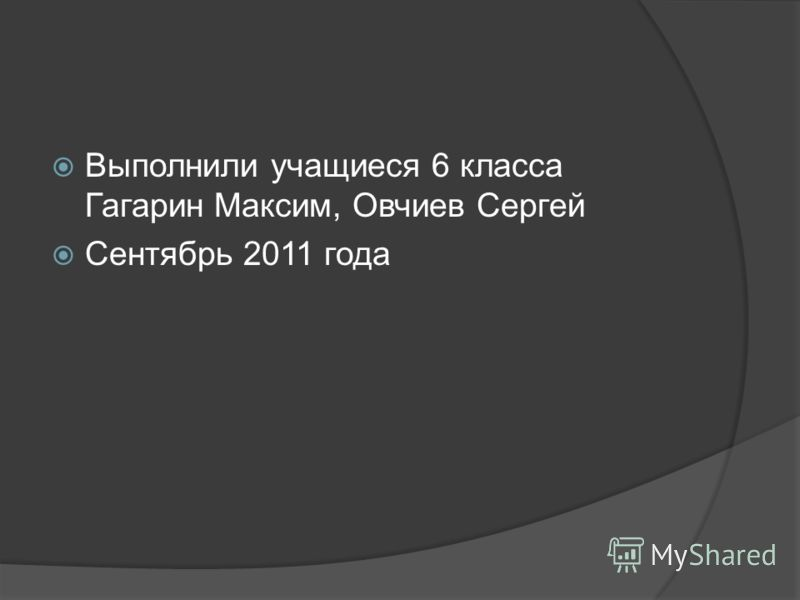 Выполнили учащиеся 6 класса Гагарин Максим, Овчиев Сергей Сентябрь 2011 года