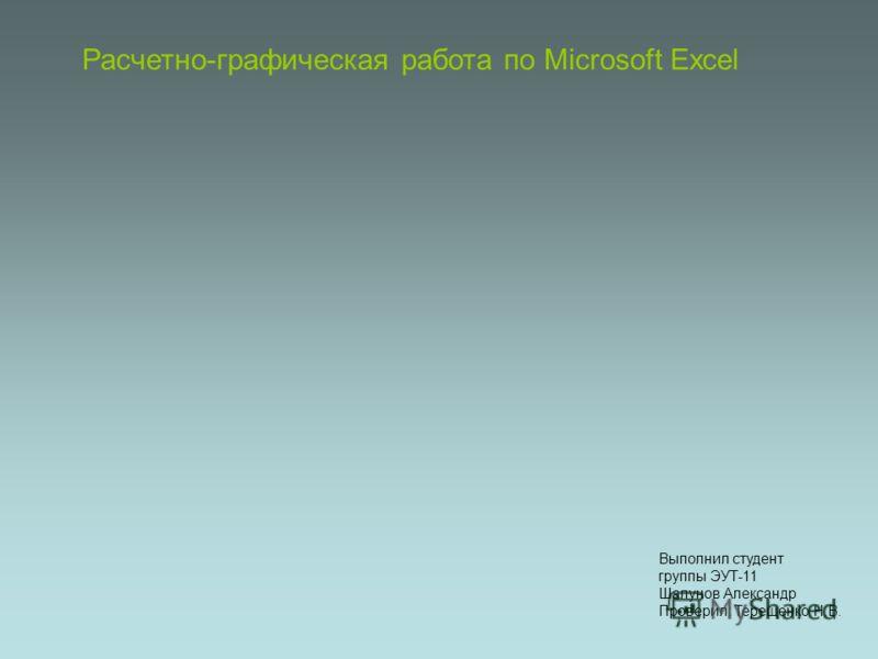 Расчетно-графическая работа по Microsoft Excel Выполнил студент группы ЭУТ-11 Шалунов Александр Проверил: Терещенко Н.В.