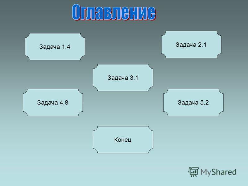 Задача 1.4 Задача 4.8 Задача 2.1 Задача 5.2 Задача 3.1 Конец