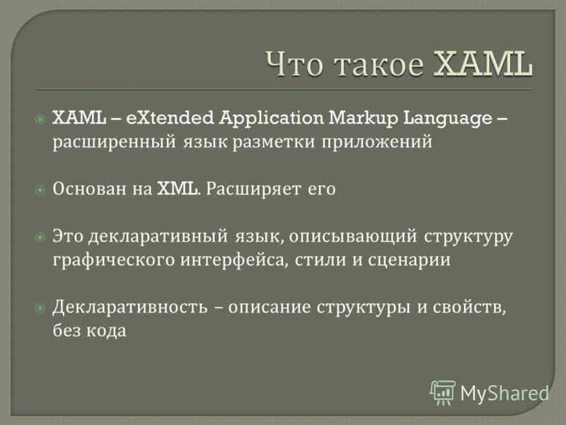 XAML – eXtended Application Markup Language – расширенный язык разметки приложений Основан на XML. Расширяет его Это декларативный язык, описывающий структуру графического интерфейса, стили и сценарии Декларативность – описание структуры и свойств, б