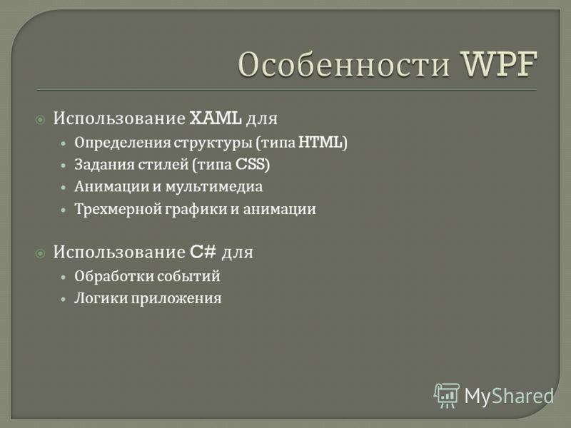 Использование XAML для Определения структуры ( типа HTML) Задания стилей ( типа CSS) Анимации и мультимедиа Трехмерной графики и анимации Использование C# для Обработки событий Логики приложения