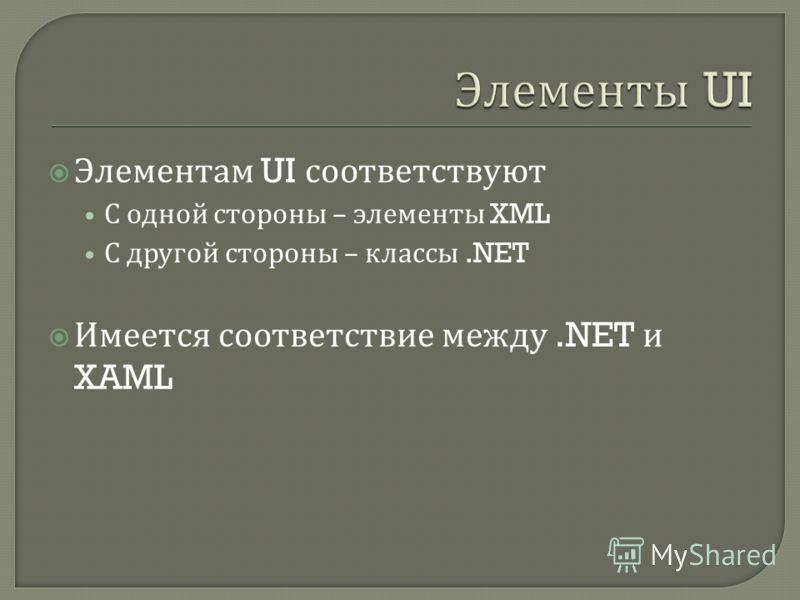 Элементам UI соответствуют С одной стороны – элементы XML С другой стороны – классы.NET Имеется соответствие между.NET и XAML