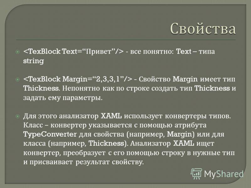 - все понятно : Text – типа string - Свойство Margin имеет тип Thickness. Непонятно как по строке создать тип Thickness и задать ему параметры. Для этого анализатор XAML использует конвертеры типов. Класс – конвертер указывается с помощью атрибута Ty