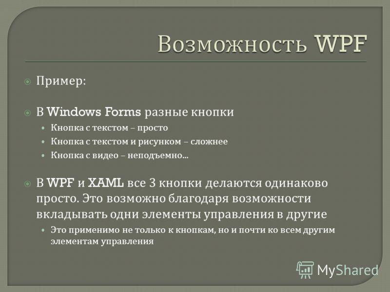 Пример : В Windows Forms разные кнопки Кнопка с текстом – просто Кнопка с текстом и рисунком – сложнее Кнопка с видео – неподъемно... В WPF и XAML все 3 кнопки делаются одинаково просто. Это возможно благодаря возможности вкладывать одни элементы упр