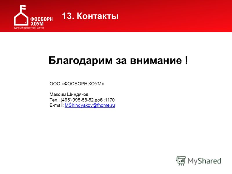 Благодарим за внимание ! ООО «ФОСБОРН ХОУМ» Максим Шиндяков Тел.: (495) 995-58-52 доб.:1170 E-mail: MShindyakov@fhome.ru MShindyakov@fhome.ru 13. Контакты