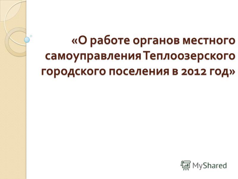 « О работе органов местного самоуправления Теплоозерского городского поселения в 2012 год »