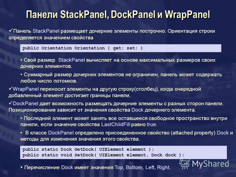 Панели StackPanel, DockPanel и WrapPanel Панель StackPanel размещает дочерние элементы построчно. Ориентация строки определяется значением свойства public Orientation Orientation { get; set; } Свой размер StackPanel вычисляет на основе максимальных р