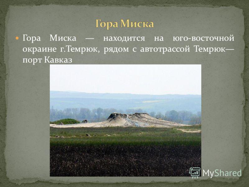 Гора Миска находится на юго-восточной окраине г.Темрюк, рядом с автотрассой Темрюк порт Кавказ