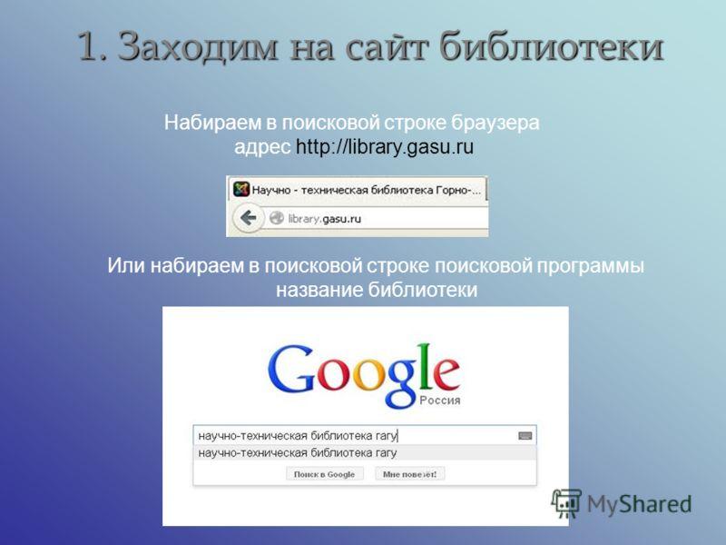 1. Заходим на сайт библиотеки Набираем в поисковой строке браузера адрес http://library.gasu.ru Или набираем в поисковой строке поисковой программы название библиотеки