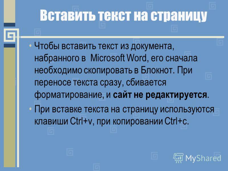 Вставить текст на страницу Чтобы вставить текст из документа, набранного в Microsoft Word, его сначала необходимо скопировать в Блокнот. При переносе текста сразу, сбивается форматирование, и сайт не редактируется. При вставке текста на страницу испо