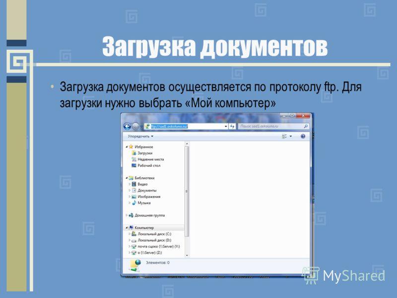 Загрузка документов Загрузка документов осуществляется по протоколу ftp. Для загрузки нужно выбрать «Мой компьютер»