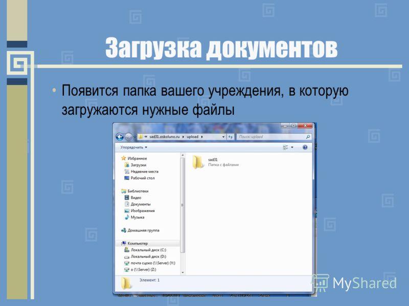 Загрузка документов Появится папка вашего учреждения, в которую загружаются нужные файлы
