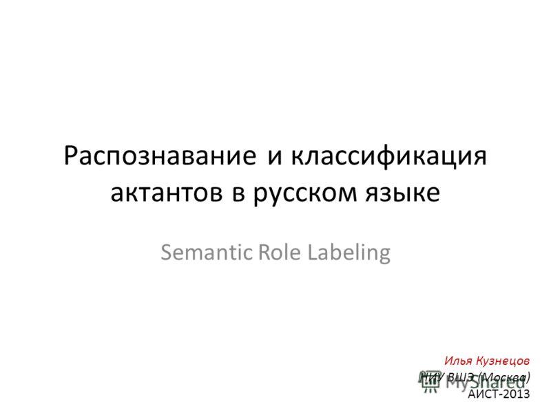 Распознавание и классификация актантов в русском языке Semantic Role Labeling Илья Кузнецов НИУ ВШЭ (Москва) АИСТ-2013