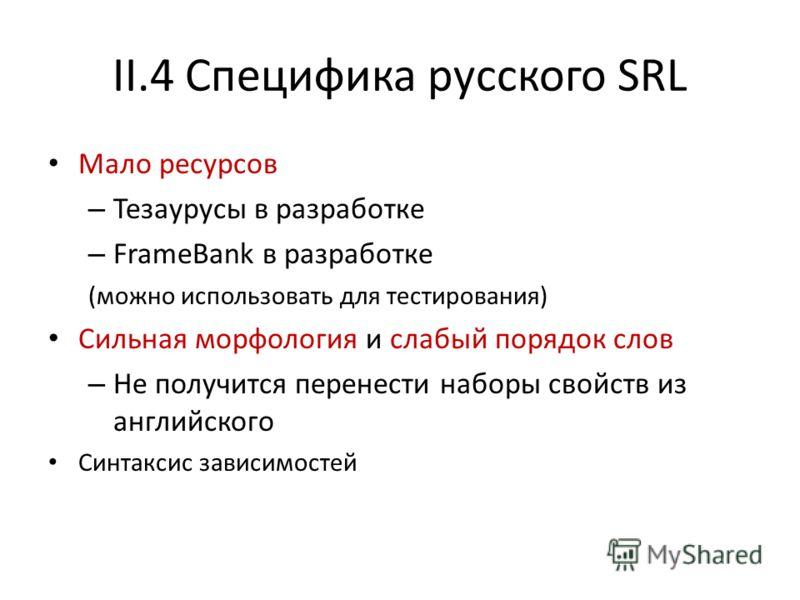 II.4 Специфика русского SRL Мало ресурсов – Тезаурусы в разработке – FrameBank в разработке (можно использовать для тестирования) Сильная морфология и слабый порядок слов – Не получится перенести наборы свойств из английского Синтаксис зависимостей