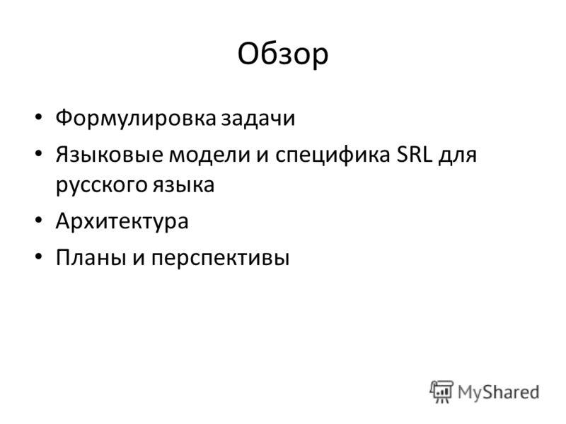 Обзор Формулировка задачи Языковые модели и специфика SRL для русского языка Архитектура Планы и перспективы